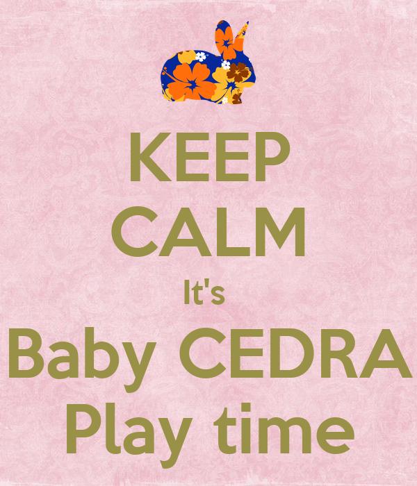 KEEP CALM It's  Baby CEDRA Play time