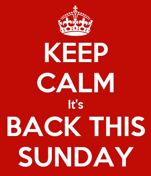 KEEP CALM It's BACK THIS SUNDAY