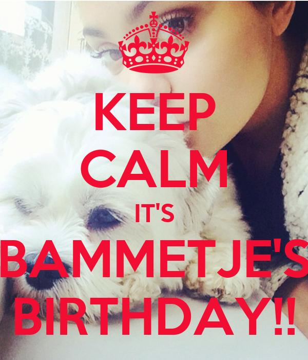 KEEP CALM IT'S BAMMETJE'S BIRTHDAY!!