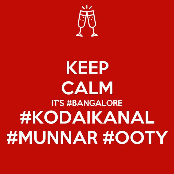 KEEP CALM IT'S #BANGALORE #KODAIKANAL #MUNNAR #OOTY