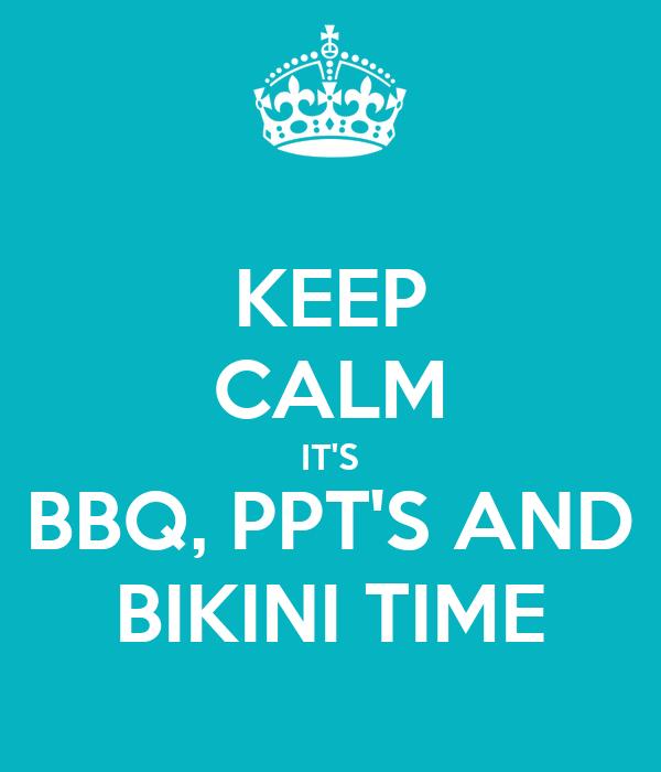 KEEP CALM IT'S BBQ, PPT'S AND BIKINI TIME