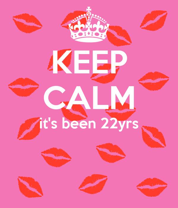 KEEP CALM it's been 22yrs
