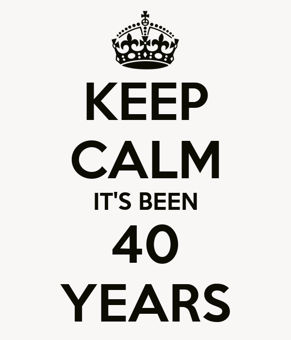 KEEP CALM IT'S BEEN 40 YEARS