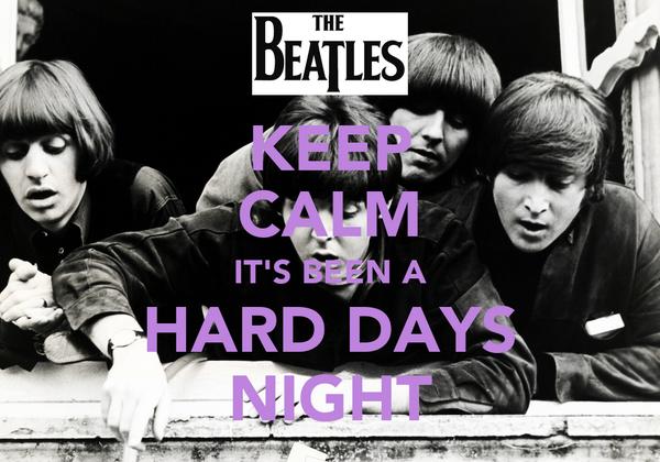 KEEP CALM IT'S BEEN A HARD DAYS NIGHT