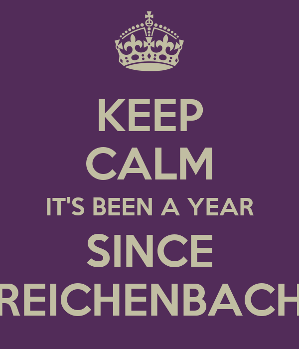 KEEP CALM IT'S BEEN A YEAR SINCE REICHENBACH