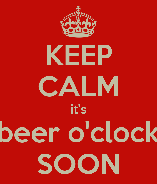 KEEP CALM it's beer o'clock SOON