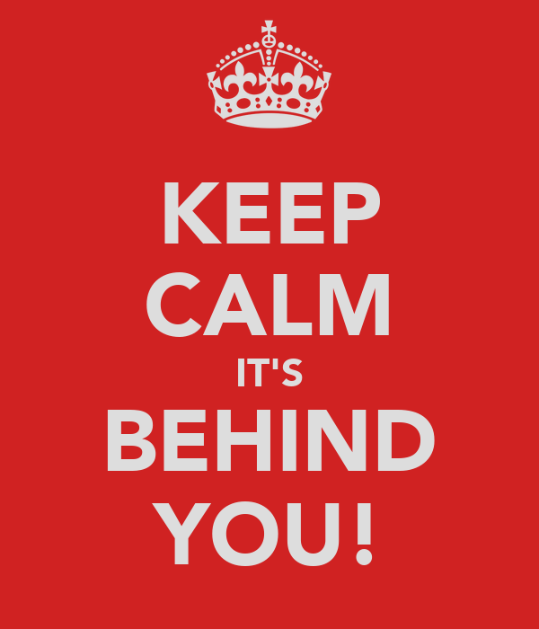 KEEP CALM IT'S BEHIND YOU!