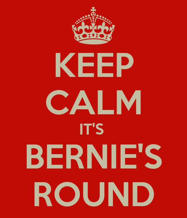 KEEP CALM IT'S  BERNIE'S ROUND