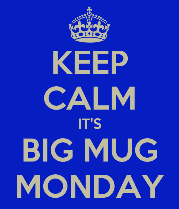 KEEP CALM IT'S BIG MUG MONDAY