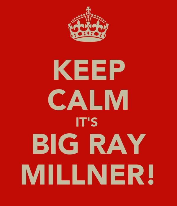 KEEP CALM IT'S  BIG RAY MILLNER!