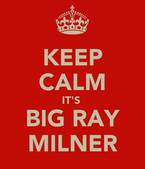 KEEP CALM IT'S  BIG RAY MILNER