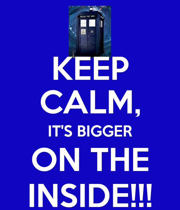 KEEP CALM, IT'S BIGGER ON THE INSIDE!!!