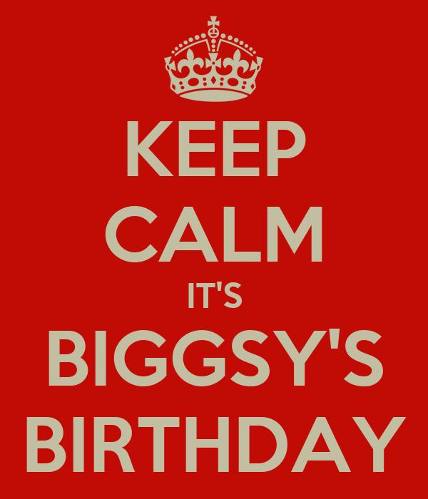 KEEP CALM IT'S BIGGSY'S BIRTHDAY