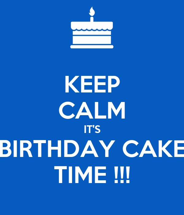 KEEP CALM IT'S BIRTHDAY CAKE TIME !!!