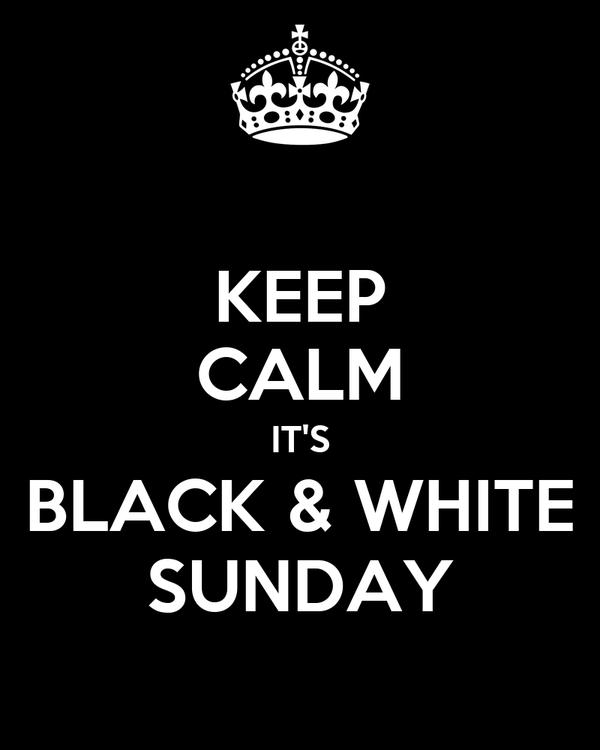 KEEP CALM IT'S BLACK & WHITE SUNDAY