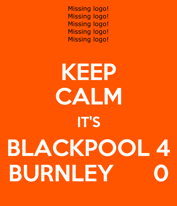 KEEP CALM IT'S BLACKPOOL 4 BURNLEY      0