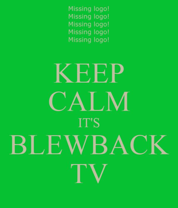 KEEP CALM IT'S BLEWBACK TV