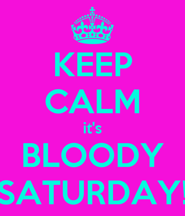 KEEP CALM it's BLOODY SATURDAY!