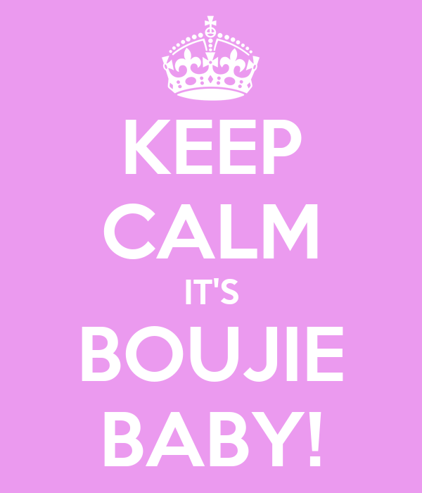 KEEP CALM IT'S BOUJIE BABY!