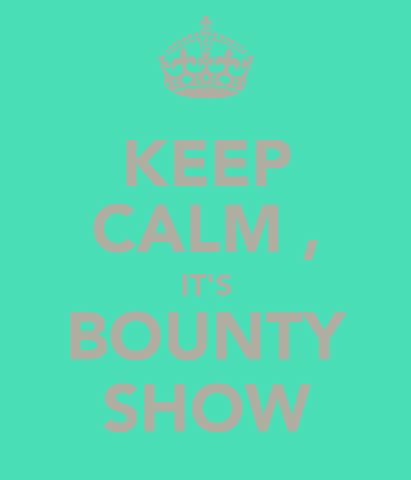 KEEP CALM , IT'S BOUNTY SHOW