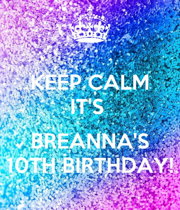 KEEP CALM IT'S   BREANNA'S 10TH BIRTHDAY!