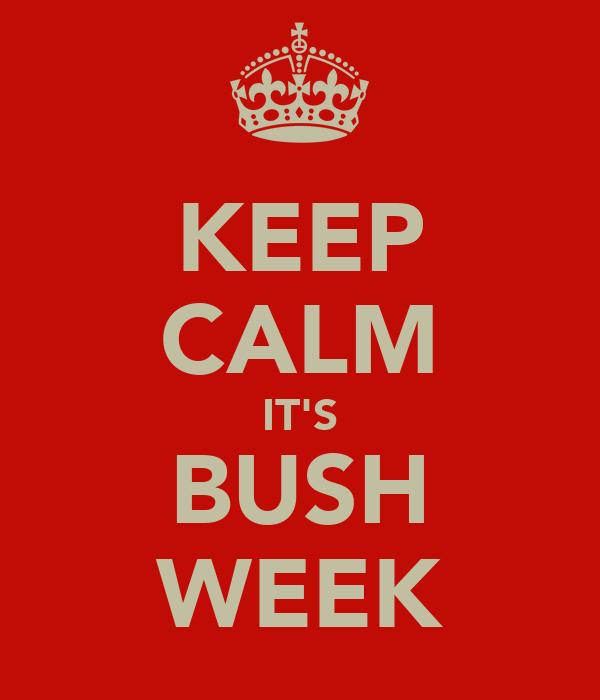 KEEP CALM IT'S BUSH WEEK