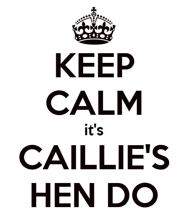 KEEP CALM it's CAILLIE'S HEN DO