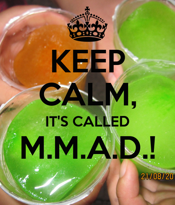 KEEP CALM, IT'S CALLED M.M.A.D.!