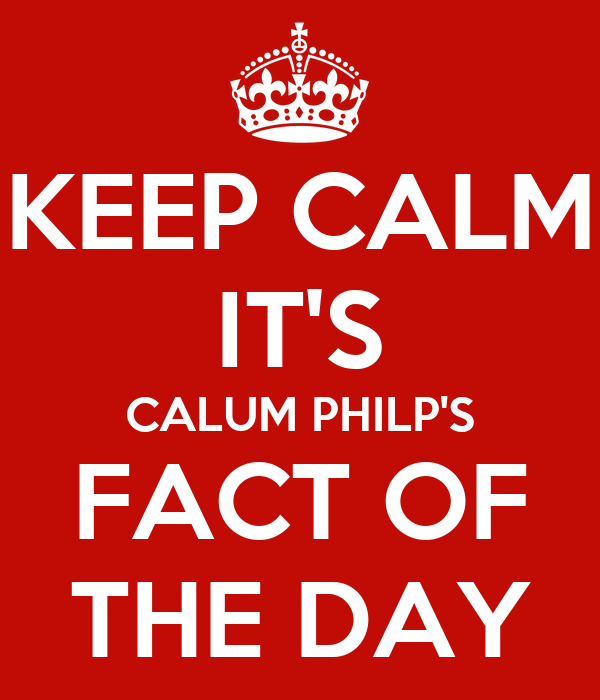 KEEP CALM IT'S CALUM PHILP'S FACT OF THE DAY