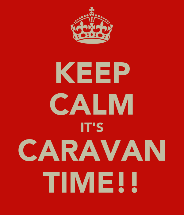 KEEP CALM IT'S CARAVAN TIME!!