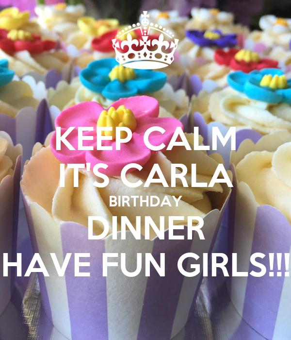 KEEP CALM IT'S CARLA BIRTHDAY DINNER HAVE FUN GIRLS!!!