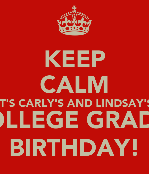 KEEP CALM IT'S CARLY'S AND LINDSAY'S (COLLEGE GRADS!) BIRTHDAY!