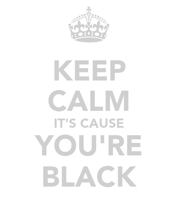 KEEP CALM IT'S CAUSE YOU'RE BLACK