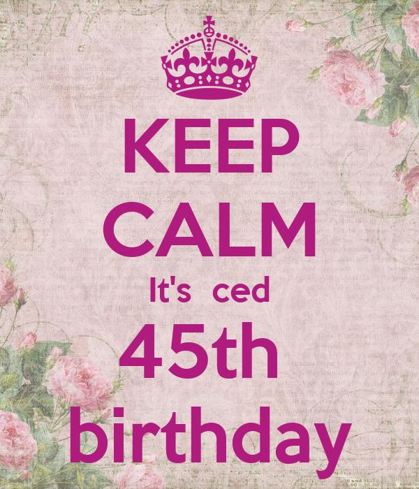 KEEP CALM It's  ced 45th  birthday