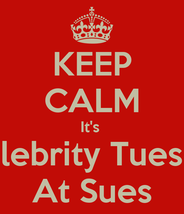 KEEP CALM It's   Celebrity Tuesday At Sues