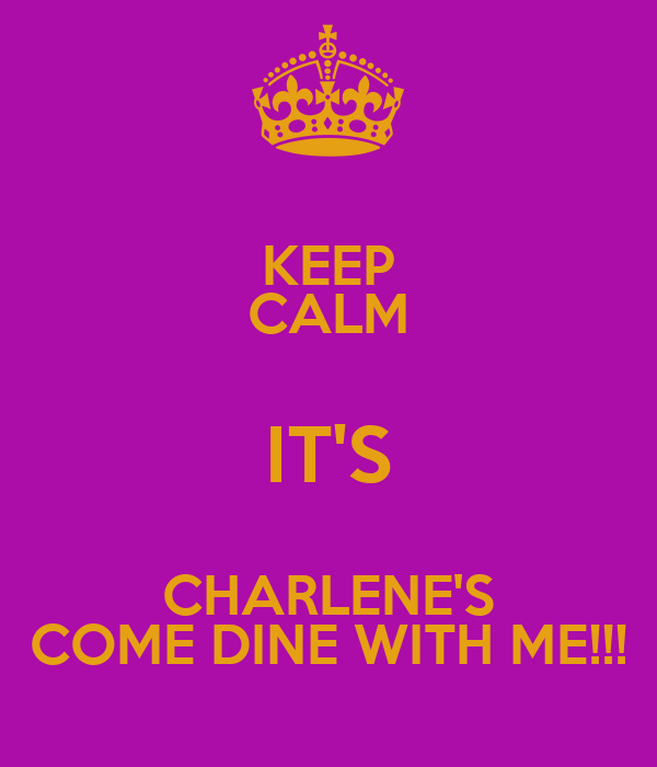 KEEP CALM IT'S CHARLENE'S COME DINE WITH ME!!!