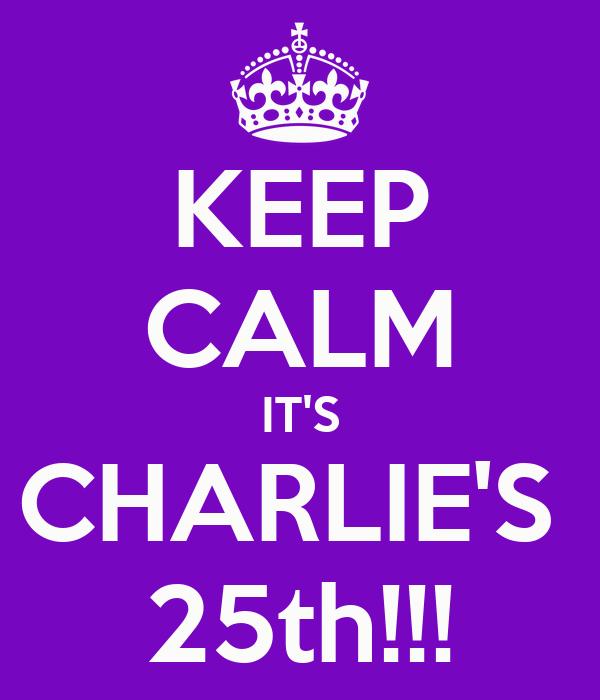KEEP CALM IT'S CHARLIE'S  25th!!!