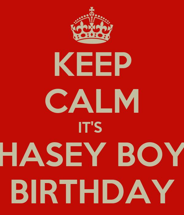KEEP CALM IT'S  CHASEY BOY'S BIRTHDAY