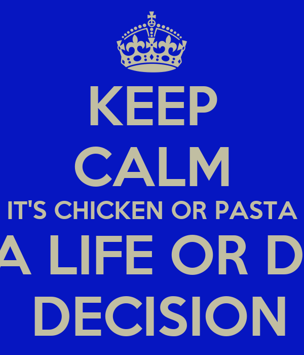 KEEP CALM IT'S CHICKEN OR PASTA NOT A LIFE OR DEATH  DECISION