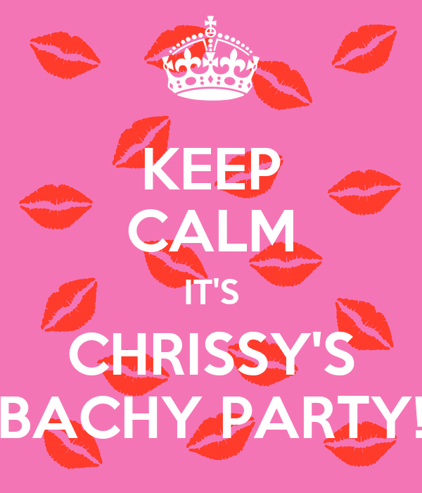 KEEP CALM IT'S CHRISSY'S BACHY PARTY!