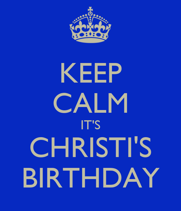 KEEP CALM IT'S CHRISTI'S BIRTHDAY