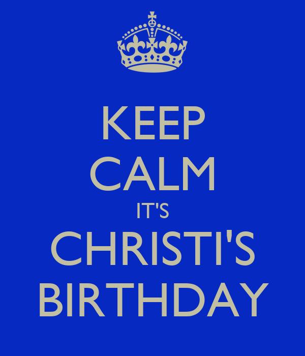 KEEP CALM IT'S CHRISTI'S BIRTHDAY