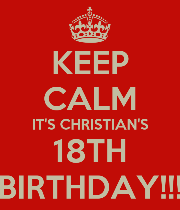 KEEP CALM IT'S CHRISTIAN'S 18TH BIRTHDAY!!!