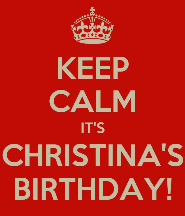 KEEP CALM IT'S CHRISTINA'S BIRTHDAY!