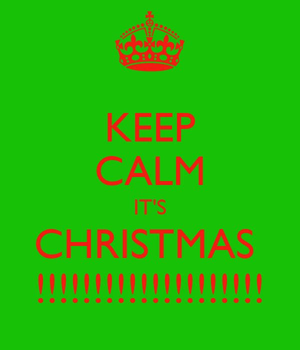 KEEP CALM IT'S CHRISTMAS  !!!!!!!!!!!!!!!!!!!!