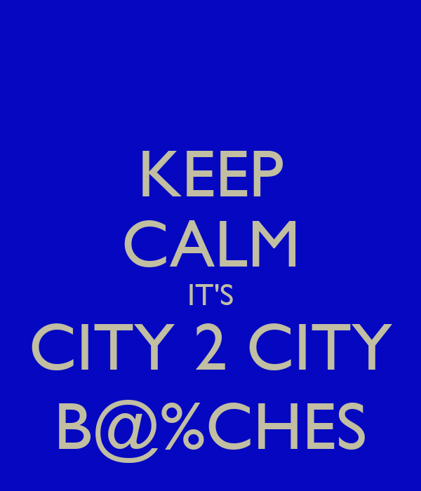 KEEP CALM IT'S CITY 2 CITY B@%CHES