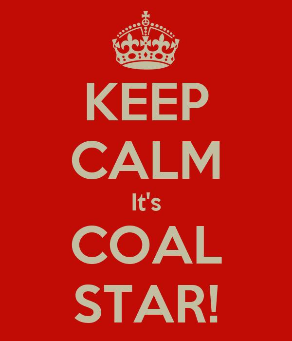 KEEP CALM It's COAL STAR!