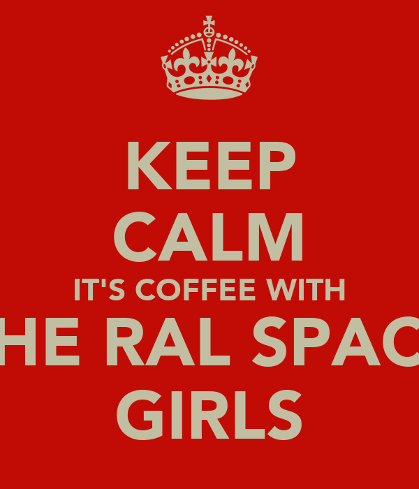 KEEP CALM IT'S COFFEE WITH THE RAL SPACE GIRLS