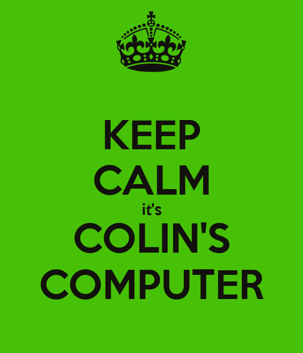 KEEP CALM it's COLIN'S COMPUTER
