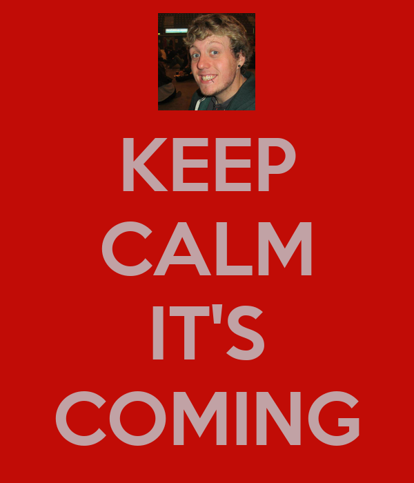 KEEP CALM  IT'S COMING